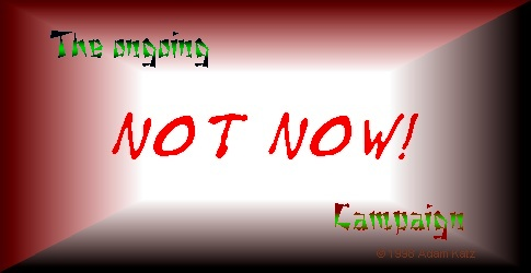 The ongoing Not Now! Campaign